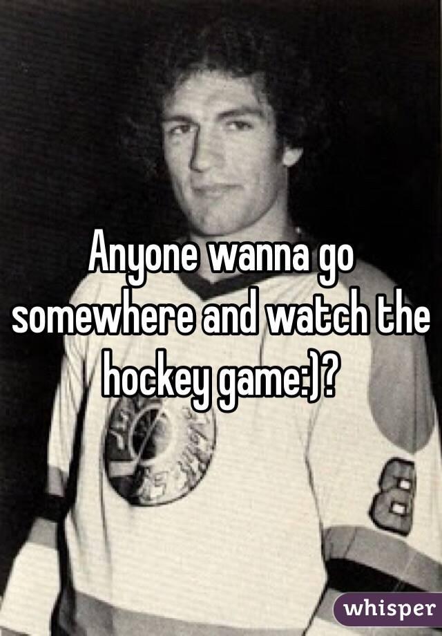 Anyone wanna go somewhere and watch the hockey game:)?