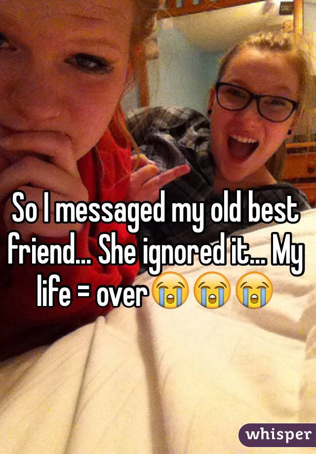 So I messaged my old best friend... She ignored it... My life = over😭😭😭