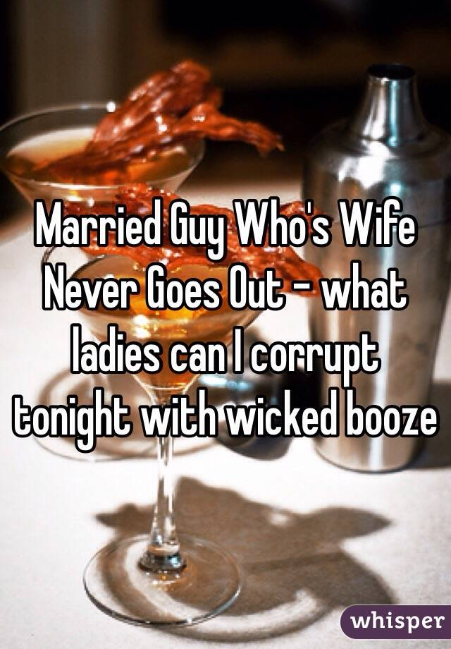 Married Guy Who's Wife Never Goes Out - what ladies can I corrupt tonight with wicked booze