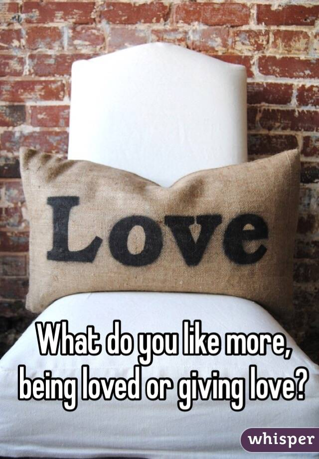 What do you like more, being loved or giving love?