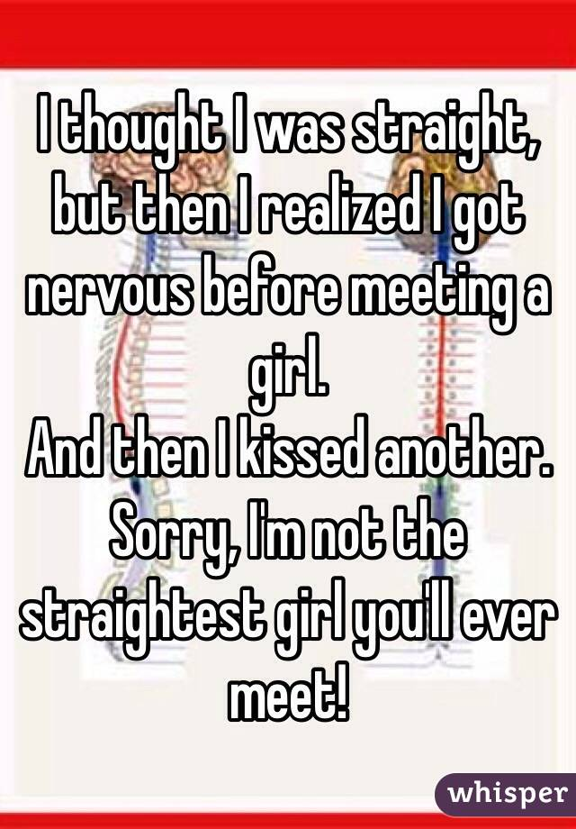 I thought I was straight, but then I realized I got nervous before meeting a girl.  And then I kissed another. Sorry, I'm not the straightest girl you'll ever meet!
