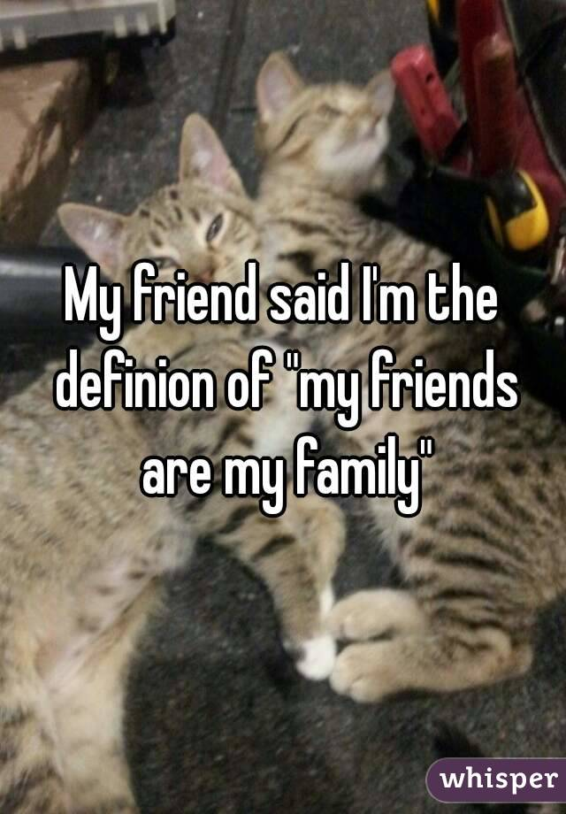"""My friend said I'm the definion of """"my friends are my family"""""""