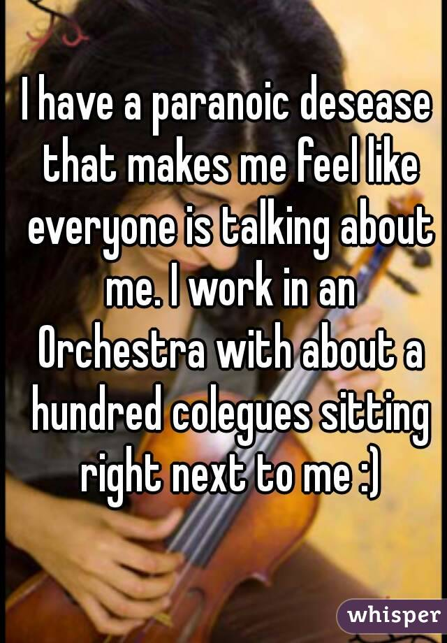 I have a paranoic desease that makes me feel like everyone is talking about me. I work in an Orchestra with about a hundred colegues sitting right next to me :)