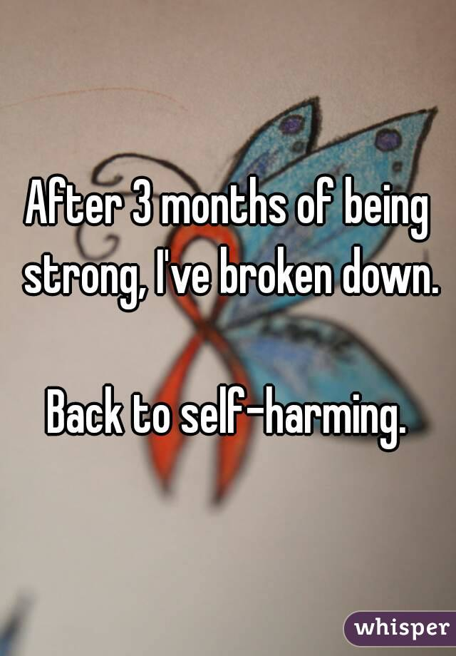 After 3 months of being strong, I've broken down.  Back to self-harming.