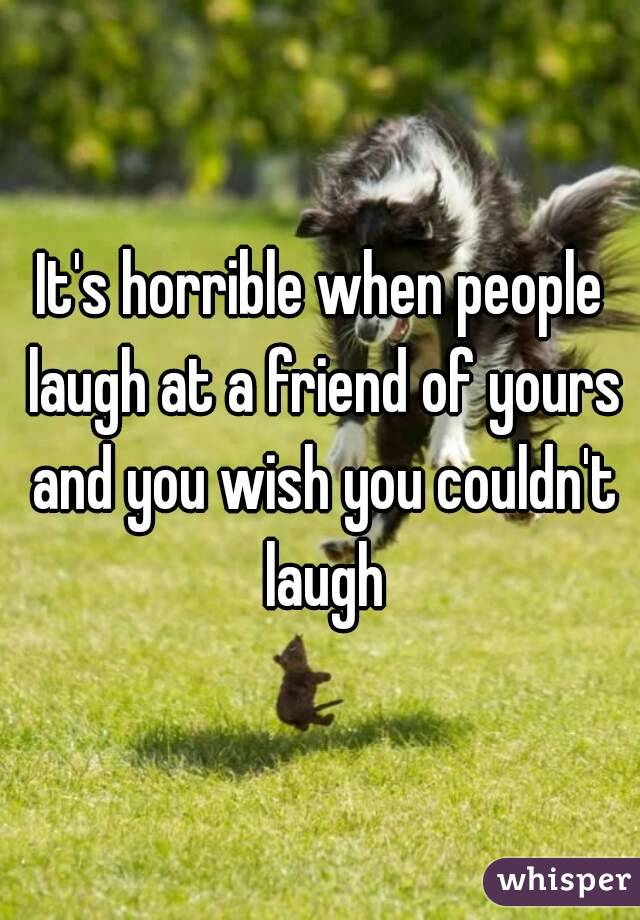 It's horrible when people laugh at a friend of yours and you wish you couldn't laugh