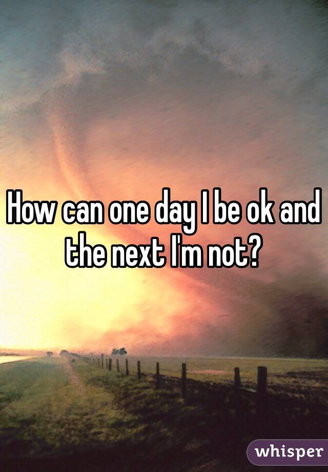 How can one day I be ok and the next I'm not?