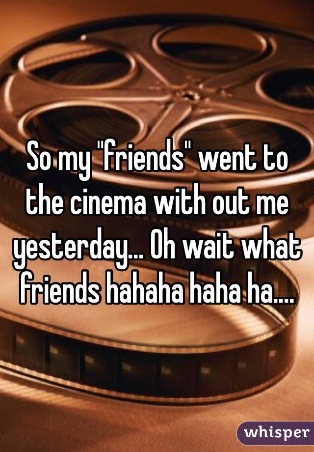 "So my ""friends"" went to the cinema with out me yesterday... Oh wait what friends hahaha haha ha...."