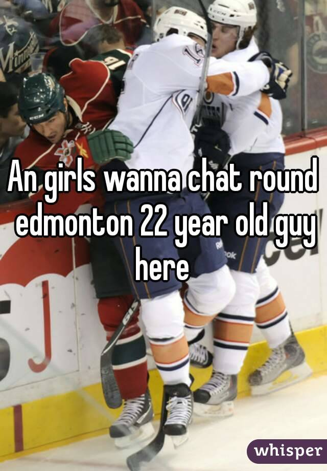 An girls wanna chat round edmonton 22 year old guy here