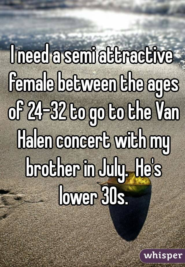 I need a semi attractive female between the ages of 24-32 to go to the Van Halen concert with my brother in July.  He's lower 30s.