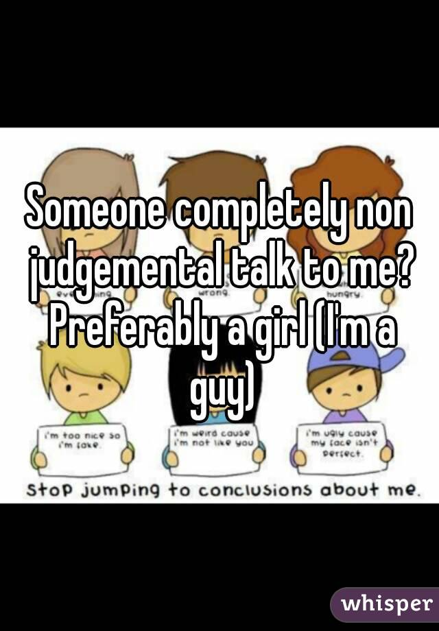 Someone completely non judgemental talk to me? Preferably a girl (I'm a guy)