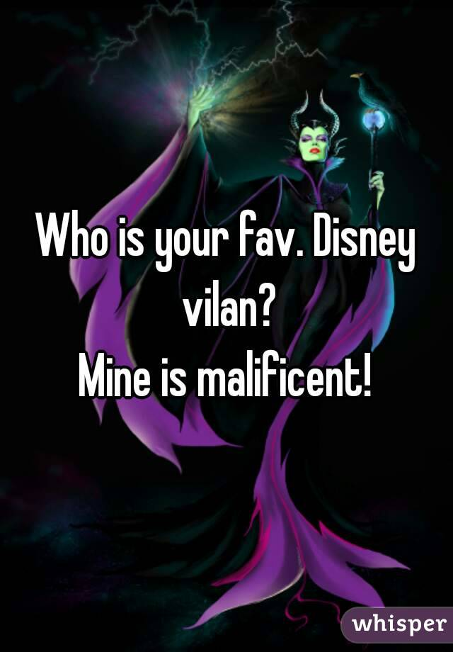 Who is your fav. Disney vilan? Mine is malificent!