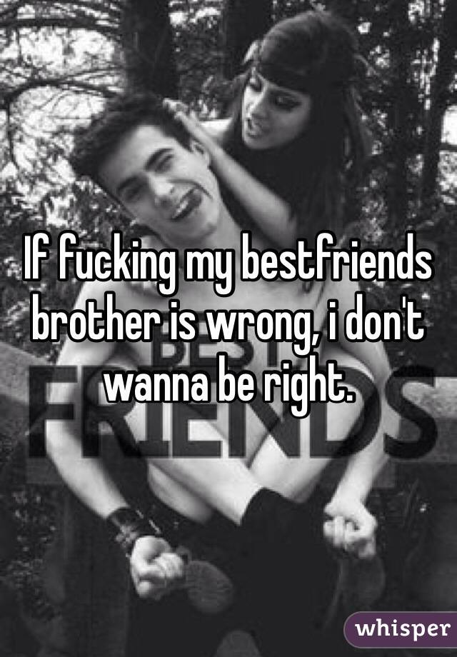 If fucking my bestfriends brother is wrong, i don't wanna be right.