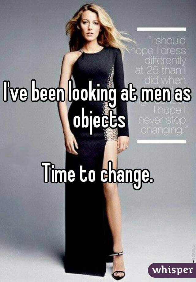 I've been looking at men as objects  Time to change.