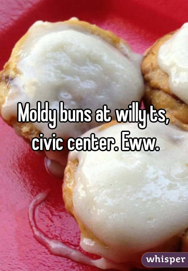 Moldy buns at willy ts, civic center. Eww.