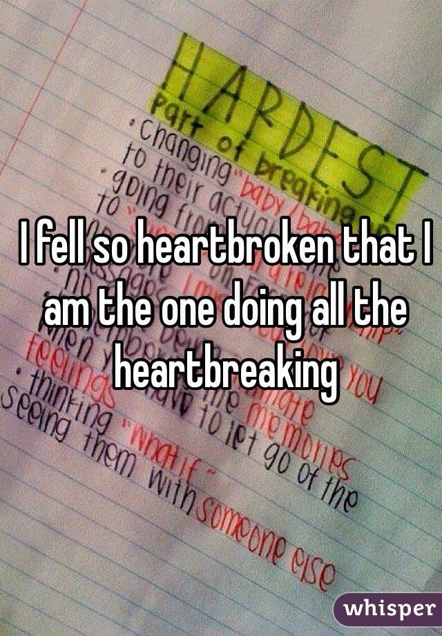 I fell so heartbroken that I am the one doing all the heartbreaking