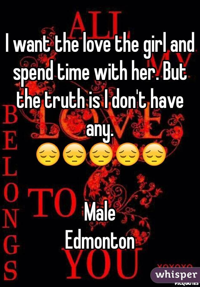 I want the love the girl and spend time with her. But the truth is I don't have any. 😔😔😔😔😔  Male  Edmonton