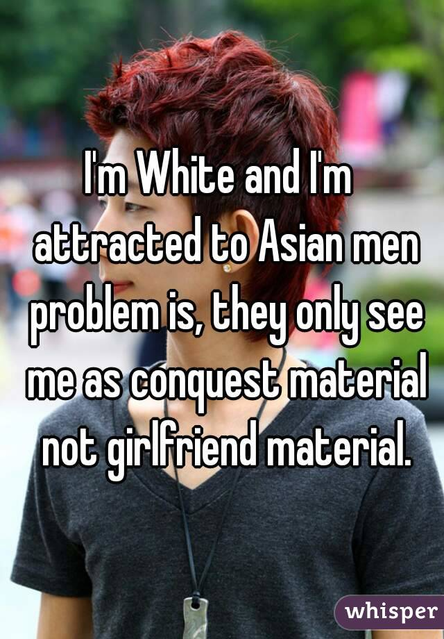 I'm White and I'm  attracted to Asian men problem is, they only see me as conquest material not girlfriend material.