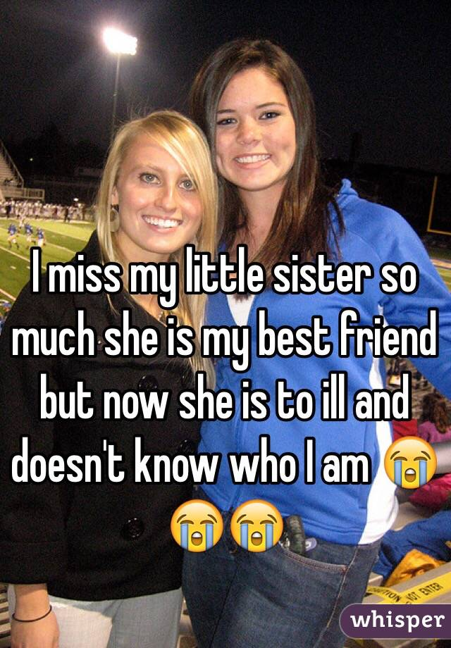 I miss my little sister so much she is my best friend but now she is to ill and doesn't know who I am 😭😭😭