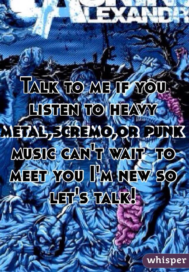 Talk to me if you listen to heavy metal,scremo,or punk music can't wait  to meet you I'm new so let's talk!