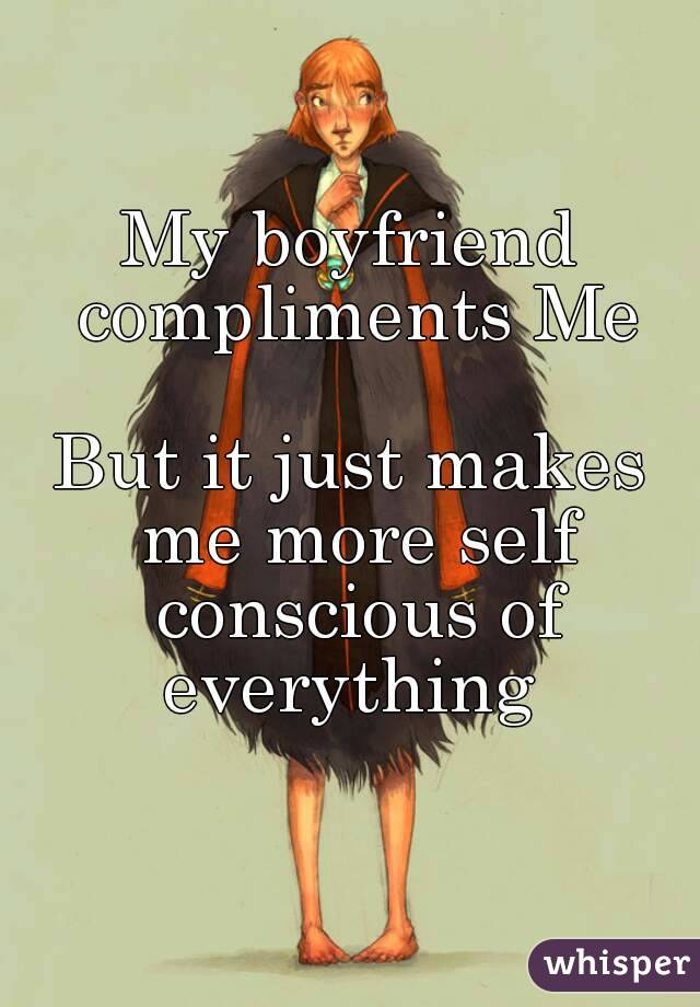 My boyfriend compliments Me  But it just makes me more self conscious of everything