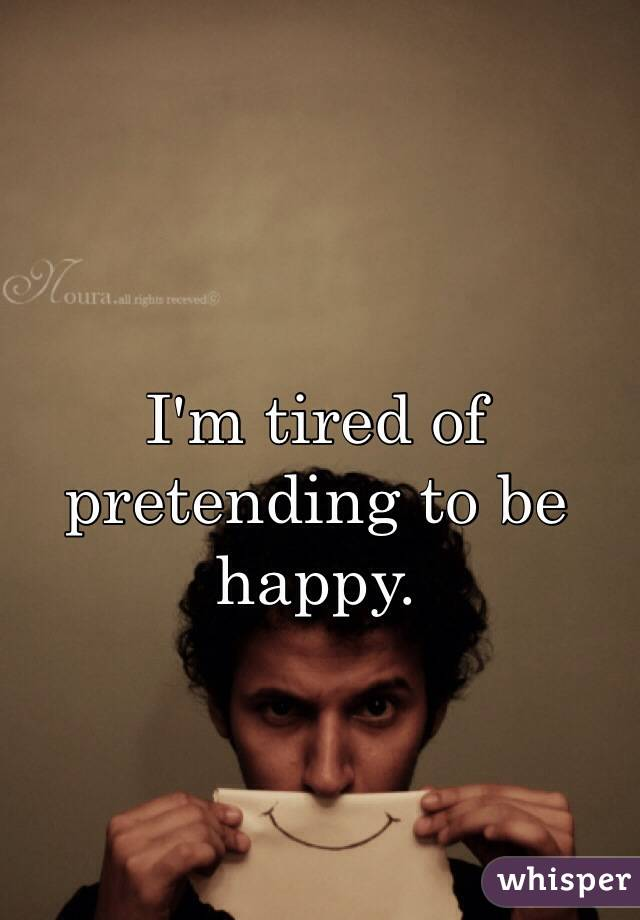 I'm tired of pretending to be happy.