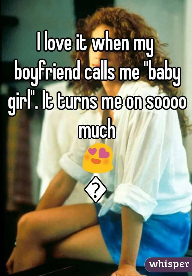 "I love it when my boyfriend calls me ""baby girl"". It turns me on soooo much 😍😍"