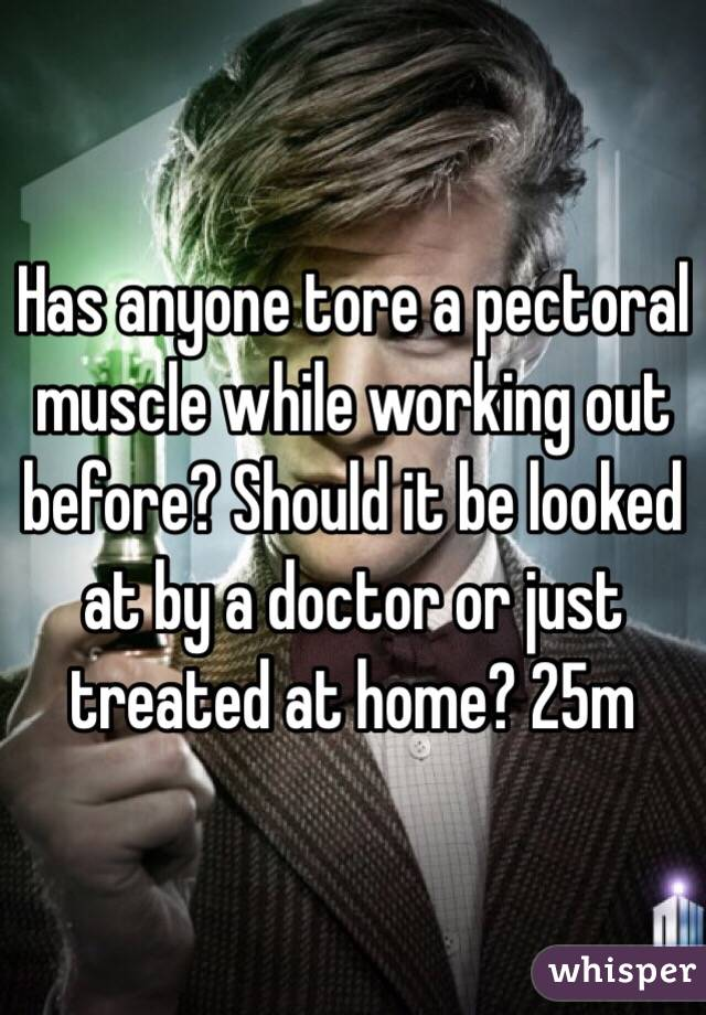 Has anyone tore a pectoral muscle while working out before? Should it be looked at by a doctor or just treated at home? 25m