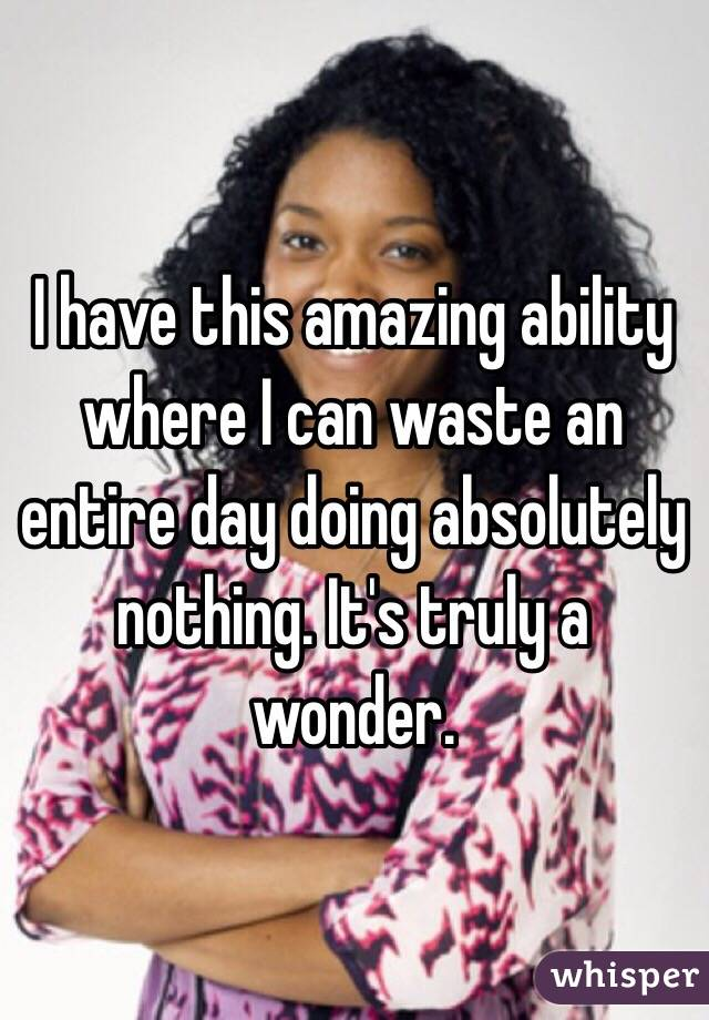 I have this amazing ability where I can waste an entire day doing absolutely nothing. It's truly a wonder.