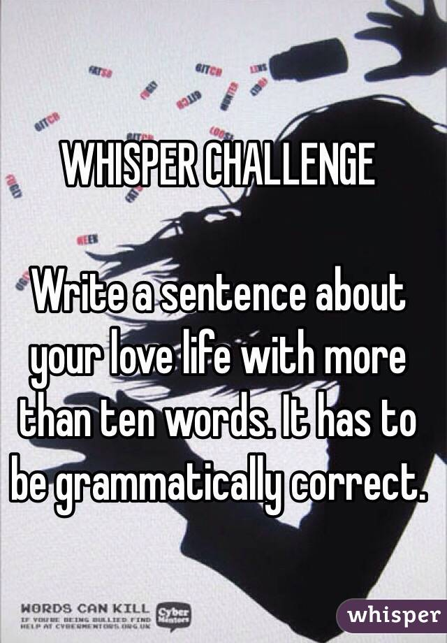 WHISPER CHALLENGE  Write a sentence about your love life with more than ten words. It has to be grammatically correct.