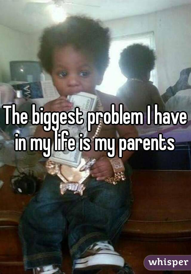 The biggest problem I have in my life is my parents