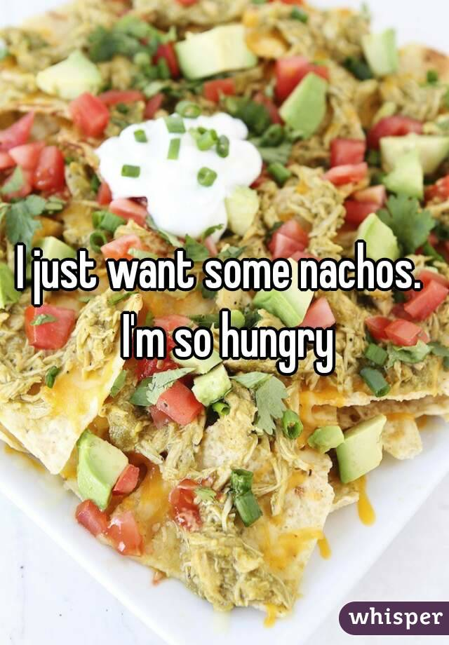 I just want some nachos.  I'm so hungry