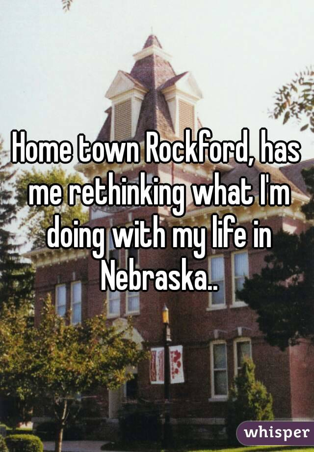 Home town Rockford, has me rethinking what I'm doing with my life in Nebraska..