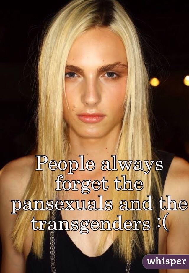 People always forget the pansexuals and the transgenders :(