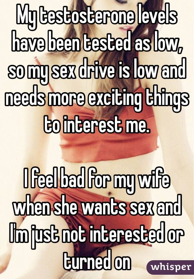My testosterone levels have been tested as low, so my sex drive is low and needs more exciting things to interest me.  I feel bad for my wife when she wants sex and I'm just not interested or turned on