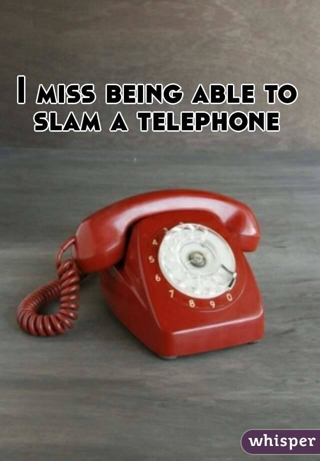 I miss being able to slam a telephone