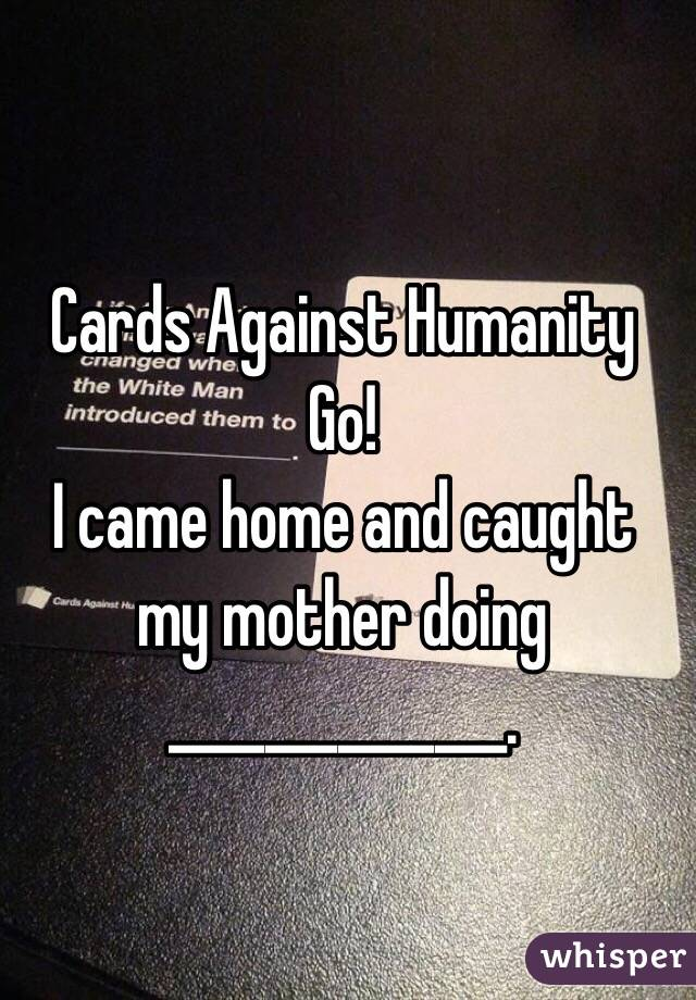 Cards Against Humanity Go! I came home and caught my mother doing ______________.