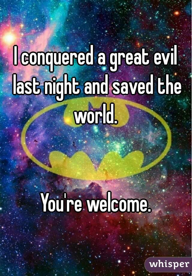 I conquered a great evil last night and saved the world.    You're welcome.