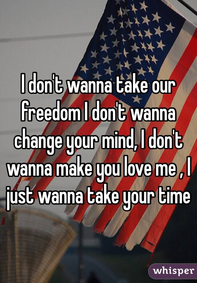 I don't wanna take our freedom I don't wanna change your mind, I don't wanna make you love me , I just wanna take your time