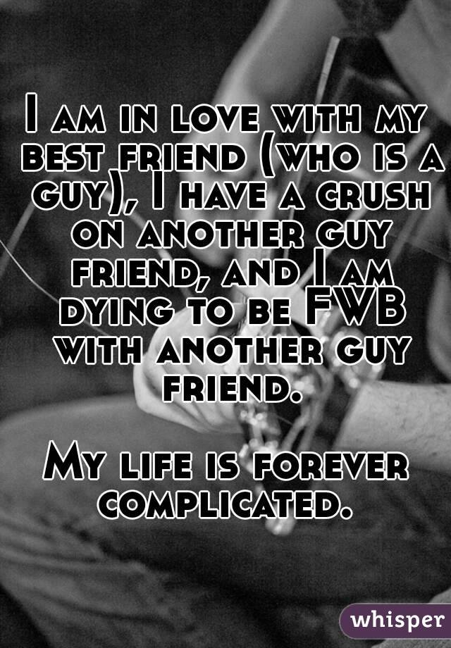 I am in love with my best friend (who is a guy), I have a crush on another guy friend, and I am dying to be FWB with another guy friend.  My life is forever complicated.