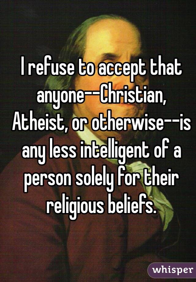 I refuse to accept that anyone--Christian, Atheist, or otherwise--is any less intelligent of a person solely for their religious beliefs.