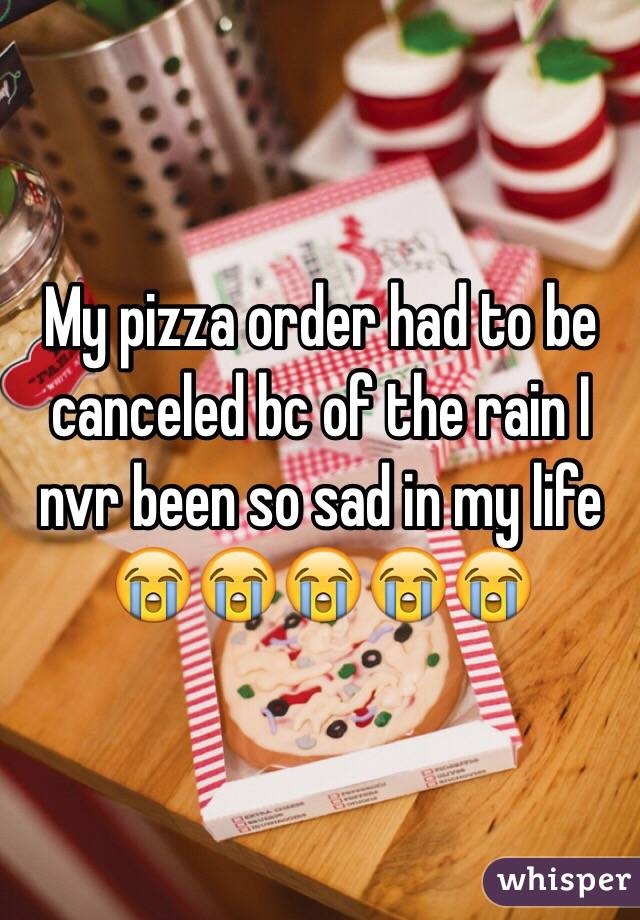 My pizza order had to be canceled bc of the rain I nvr been so sad in my life 😭😭😭😭😭