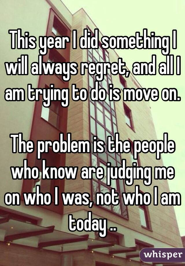 This year I did something I will always regret, and all I am trying to do is move on.   The problem is the people who know are judging me on who I was, not who I am today ..