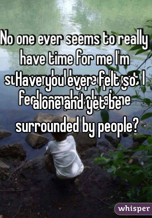 Have you ever  felt so alone and yet be surrounded by people?