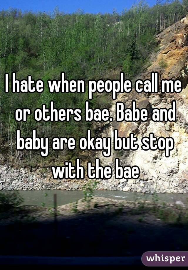 I hate when people call me or others bae. Babe and baby are okay but stop with the bae