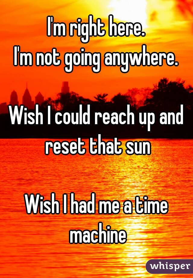 I'm right here. I'm not going anywhere.  Wish I could reach up and reset that sun  Wish I had me a time machine