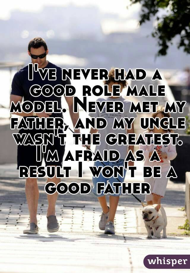 I've never had a good role male model. Never met my father, and my uncle wasn't the greatest. I'm afraid as a result I won't be a good father