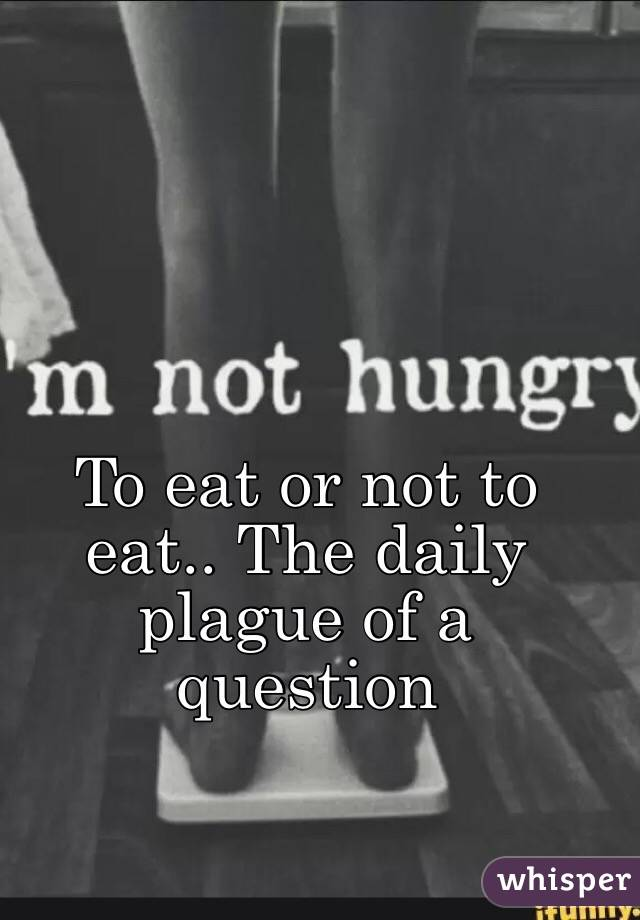 To eat or not to eat.. The daily plague of a question