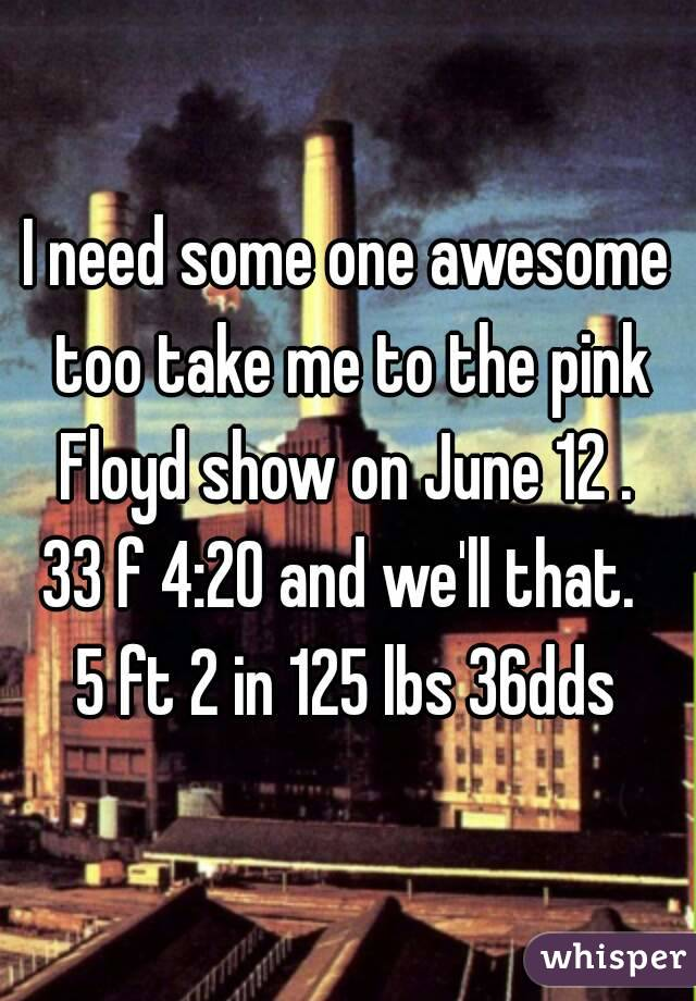 I need some one awesome too take me to the pink Floyd show on June 12 .  33 f 4:20 and we'll that.  5 ft 2 in 125 lbs 36dds