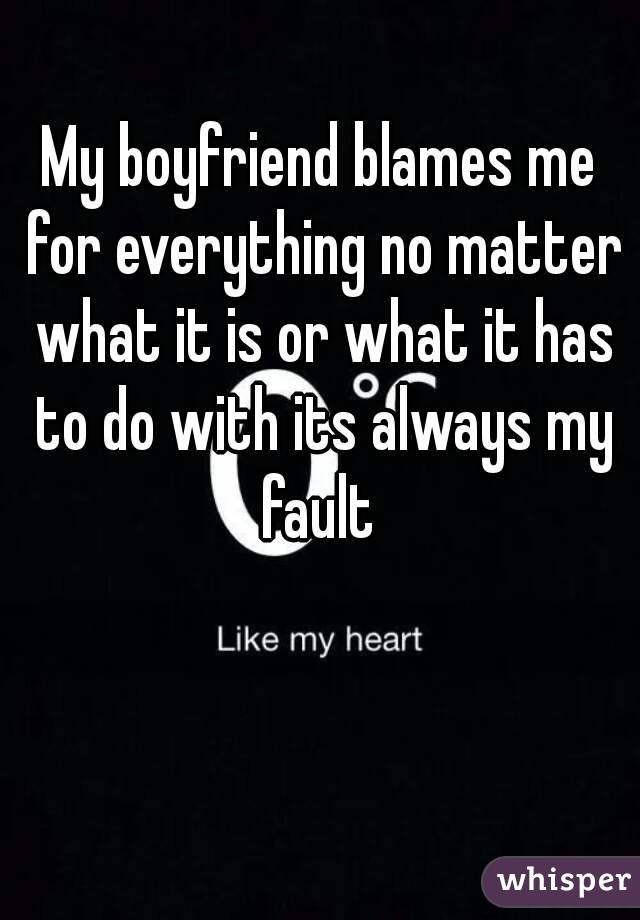My boyfriend blames me for everything no matter what it is or what it has to do with its always my fault