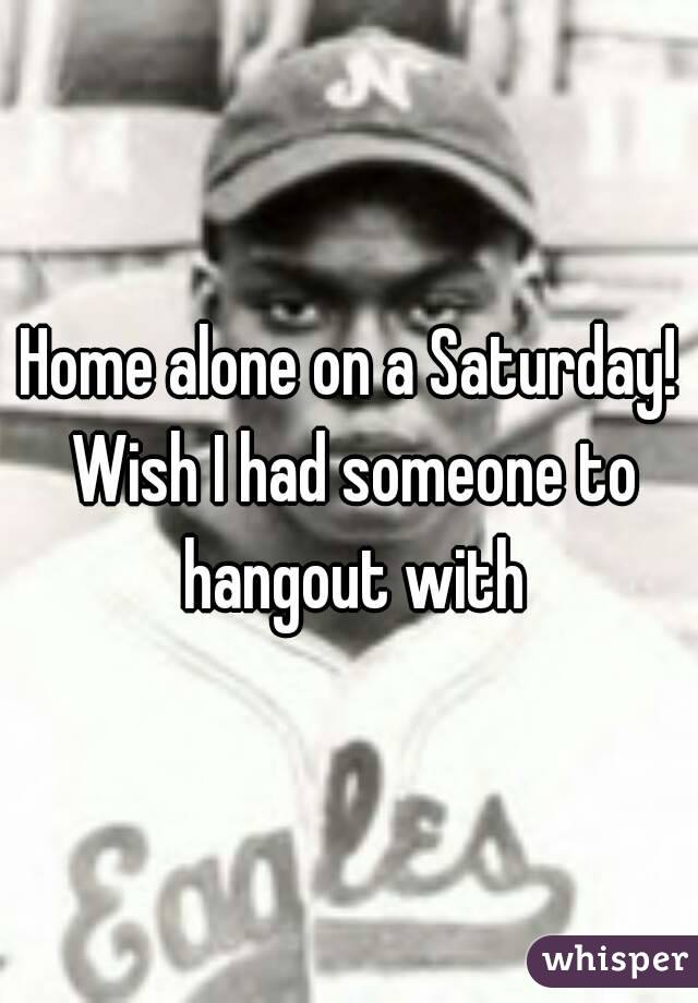 Home alone on a Saturday! Wish I had someone to hangout with